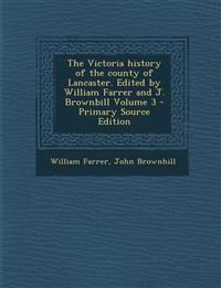 The Victoria History of the County of Lancaster. Edited by William Farrer and J. Brownbill Volume 3 - Primary Source Edition