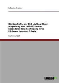 Geschichte Der Bsg 'Aufbau Borde' Magdeburg Von 1949-1955 Unter Besonderer Berucksichtigung Ihres Forderers Hermann Erdwig