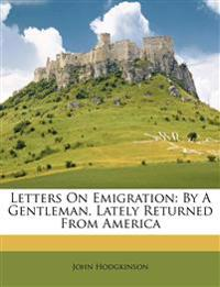 Letters On Emigration: By A Gentleman, Lately Returned From America