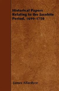 Historical Papers Relating to the Jacobite Period, 1699-1750