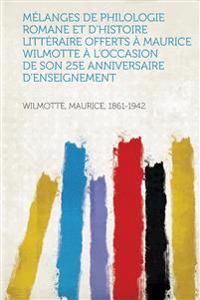 Melanges de Philologie Romane Et D'Histoire Litteraire Offerts a Maurice Wilmotte A L'Occasion de Son 25e Anniversaire D'Enseignement