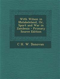 With Wilson in Matabeleland, Or, Sport and War in Zambesia - Primary Source Edition