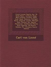Caroli Linnaei Equitis Aur. de Stella Polari, Archiatri Regii, Med. & Botan. Profess. Upsal. Acad. Upsal. Holmens. Petropol. Berol. Imperial. Londin.