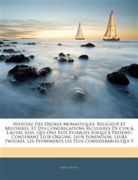 Histoire Des Ordres Monastiques, Religieux Et Militaires, Et Des Congregations Seculieres De L'un & L'autre Sexe, Qui Ont Esté Establies Jusque'à Pres