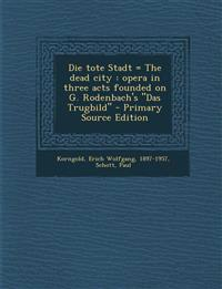 """Die Tote Stadt = the Dead City: Opera in Three Acts Founded on G. Rodenbach's """"Das Trugbild"""" - Primary Source Edition"""