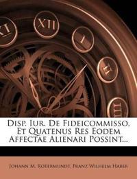 Disp. Iur. De Fideicommisso, Et Quatenus Res Eodem Affectae Alienari Possint...