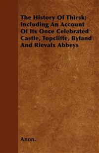 The History Of Thirsk; Including An Account Of Its Once Celebrated Castle, Topcliffe, Byland And Rievalx Abbeys