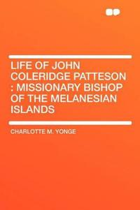 Life of John Coleridge Patteson : Missionary Bishop of the Melanesian Islands