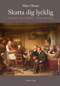 Skatta dig lycklig : jordränta och jordbruk i Skåne 1660-1900