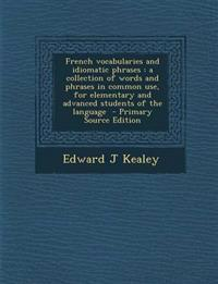 French vocabularies and idiomatic phrases : a collection of words and phrases in common use, for elementary and advanced students of the language  - P