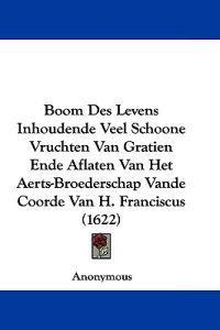 Boom Des Levens Inhoudende Veel Schoone Vruchten Van Gratien Ende Aflaten Van Het Aerts-broederschap Vande Coorde Van H. Franciscus