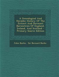 A Genealogical And Heraldic History Of The Extinct And Dormant Baronetcies Of England, Ireland, And Scotland - Primary Source Edition