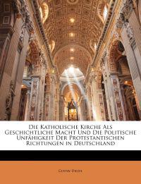 Die Katholische Kirche Als Geschichtliche Macht Und Die Politische Unfähigkeit Der Protestantischen Richtungen in Deutschland