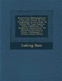 Repertorium Bibliographicum, in Quo Libri Omnes Ab Arte Typographica Inventa Usque Ad Annum Md. Typis Expressi, Ordine Alphabetico Vel Simpliciter Enu