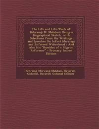 The Life and Life-Work of Behramji M. Malabari: Being a Biographical Sketch, with Selections from His Writings and Speeches on Infant Marriage and Enf