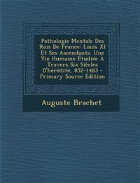 Pathologie Mentale Des Rois de France: Louis XI Et Ses Ascendants. Une Vie Humaine Etudiee a Travers Six Siecles D'Heredite, 852-1483 - Primary Source