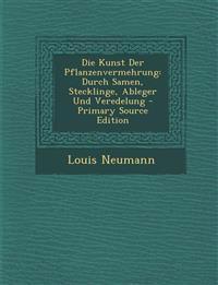 Die Kunst Der Pflanzenvermehrung: Durch Samen, Stecklinge, Ableger Und Veredelung - Primary Source Edition