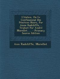 L'italien, Ou Le Confessional Des Pénitens Noirs, Par Anne Radcliffe,... Traduit Par André Morellet...... - Primary Source Edition