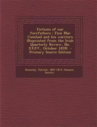 Fictions of Our Forefathers: Fion Mac Cumhail and His Warriors (Reprinted from the Irish Quarterly Review, No. XXXV., October 1859) - Primary Sourc