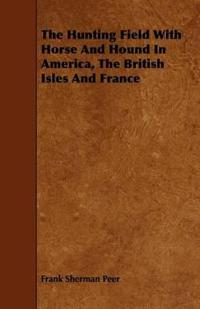The Hunting Field With Horse and Hound in America, the British Isles and France