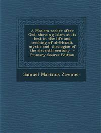 A Moslem seeker after God: showing Islam at its best in the life and teaching of al-Ghazali, mystic and theologian of the eleventh century