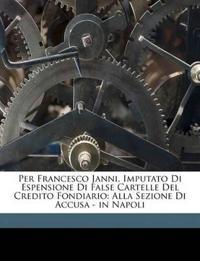 Per Francesco Janni, Imputato Di Espensione Di False Cartelle Del Credito Fondiario: Alla Sezione Di Accusa - in Napoli