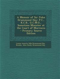 A Memoir of Sir John Drummond Hay: P.C., K.C.B., G.C.M.G., Sometime Minister at the Court of Morrocco - Primary Source Edition