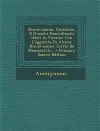 Ninne-nanne, Cantilene, E Giuochi Fanciulleschi Uditi In Firenze: Con L'aggiunta Di Alcune Ninne-nanne Tratte Da Manoscritti... - Primary Source Editi
