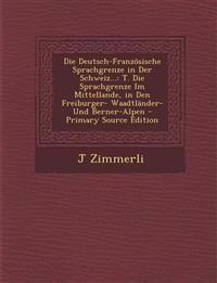 Die Deutsch-Französische Sprachgrenze in Der Schweiz...: T. Die Sprachgrenze Im Mittellande, in Den Freiburger- Waadtländer- Und Berner-Alpen