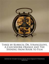 Three by Kubrick: Dr. Strangelove, A Clockwork Orange and The Shining from Book to Film