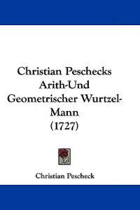Christian Peschecks Arith-und Geometrischer Wurtzel-mann