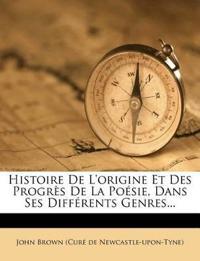 Histoire De L'origine Et Des Progrès De La Poésie, Dans Ses Différents Genres...