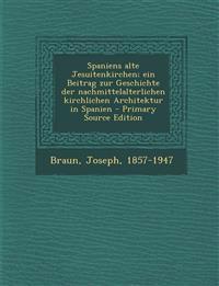 Spaniens Alte Jesuitenkirchen; Ein Beitrag Zur Geschichte Der Nachmittelalterlichen Kirchlichen Architektur in Spanien - Primary Source Edition