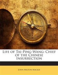 Life of Tai-Ping-Wang: Chief of the Chinese Insurrection