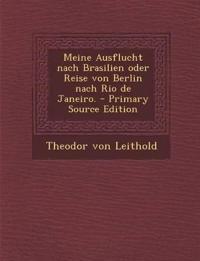 Meine Ausflucht Nach Brasilien Oder Reise Von Berlin Nach Rio de Janeiro. - Primary Source Edition