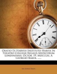 Oratio Ex Harveii Instituto Habita In Theatro Collegii Regalis Medicorum Londinensis, Octob. 19. Mdcclxi, A Georgio Baker, ......