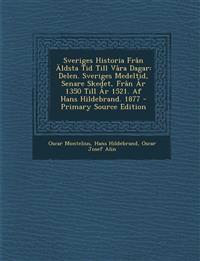 Sveriges Historia Fran Aldsta Tid Till Vara Dagar: Delen. Sveriges Medeltid, Senare Skedet, Fran AR 1350 Till AR 1521. AF Hans Hildebrand. 1877 - Prim