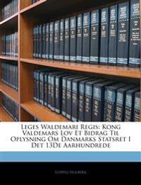 Leges Waldemari Regis: Kong Valdemars Lov Et Bidrag Til Oplysning Om Danmarks Statsret I Det 13De Aarhundrede