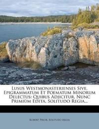 Lusus Westmonasterienses Sive, Epigrammatum Et Poematum Minorum Delectus: Quibus Adjicitur, Nunc Primiùm Edita, Solitudo Regia...