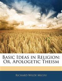Basic Ideas in Religion: Or, Apologetic Theism