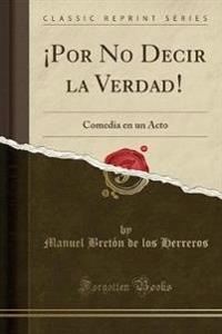 POR NO DECIR LA VERDAD!: COMEDIA EN UN