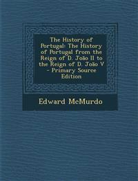 The History of Portugal: The History of Portugal from the Reign of D. João II to the Reign of D. João V