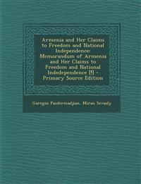Armenia and Her Claims to Freedom and National Independence: Memorandum of Armenia and Her Claims to Freedom and National Indedependence [!]