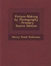 Picture-Making by Photography - Primary Source Edition