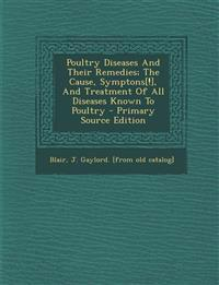 Poultry Diseases And Their Remedies; The Cause, Symptons[!], And Treatment Of All Diseases Known To Poultry - Primary Source Edition