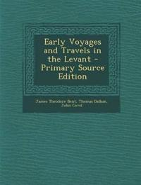 Early Voyages and Travels in the Levant - Primary Source Edition