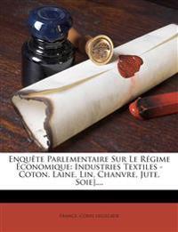 Enquete Parlementaire Sur Le Regime Economique: Industries Textiles - Coton. Laine, Lin, Chanvre, Jute, Soie]....