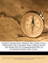 Corps Législatif: Projet De Code Civil, Présenté Au Conseil Des Cinq-cents, Au Nom De La Commission De La Classification Des Lois...
