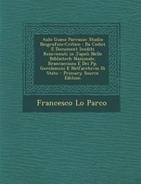 Aulo Giano Parrasio: Studio Biografico-Critico : Da Codici E Document Inediti Reinvenuti in Japoli Nelle Bibliotech Nazionale, Brancacciana E Dei Pp.