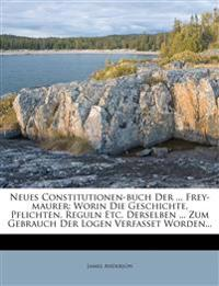 Neues Constitutionen-Buch Der ... Frey-Maurer: Worin Die Geschichte, Pflichten, Reguln Etc. Derselben ... Zum Gebrauch Der Logen Verfasset Worden...